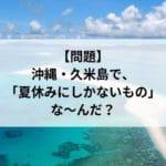 【クイズ】沖縄・久米島で、夏休みにしかないもの、なんだ?