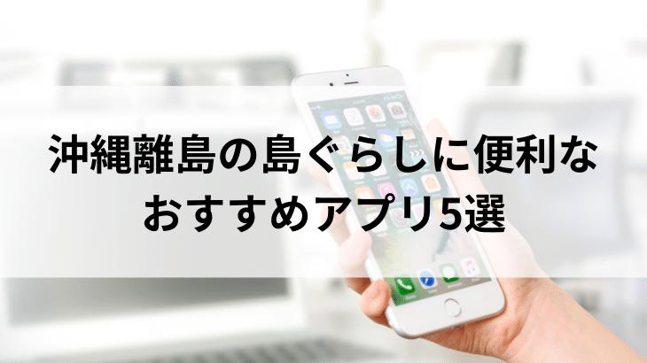 沖縄の離島・久米島での暮らしがはかどる! オススメアプリ5選